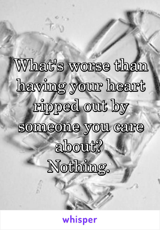 What's worse than having your heart ripped out by someone you care about?  Nothing.