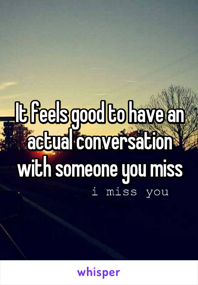 It feels good to have an actual conversation with someone you miss
