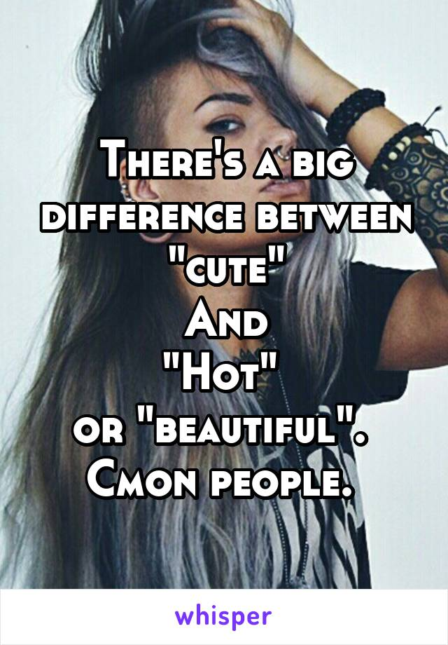 """There's a big difference between """"cute"""" And """"Hot""""  or """"beautiful"""".  Cmon people."""