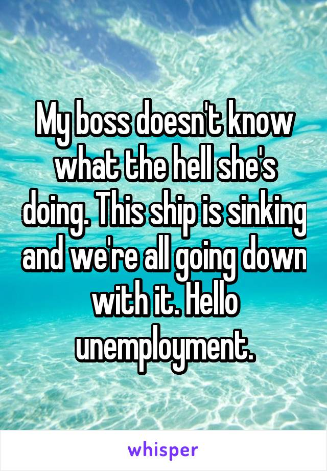 My boss doesn't know what the hell she's doing. This ship is sinking and we're all going down with it. Hello unemployment.