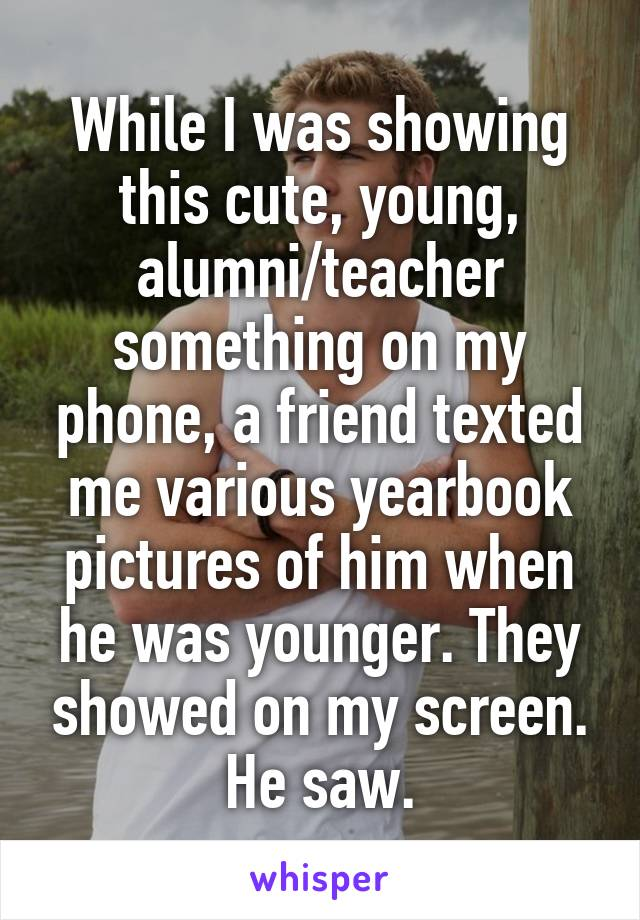 While I was showing this cute, young, alumni/teacher something on my phone, a friend texted me various yearbook pictures of him when he was younger. They showed on my screen. He saw.