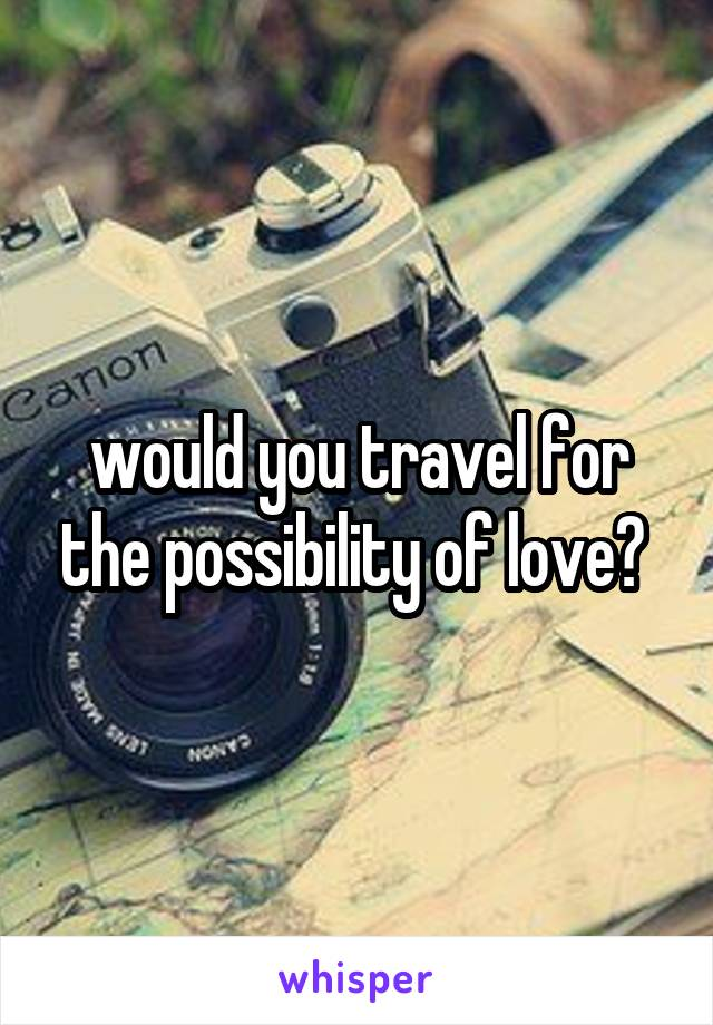 would you travel for the possibility of love?