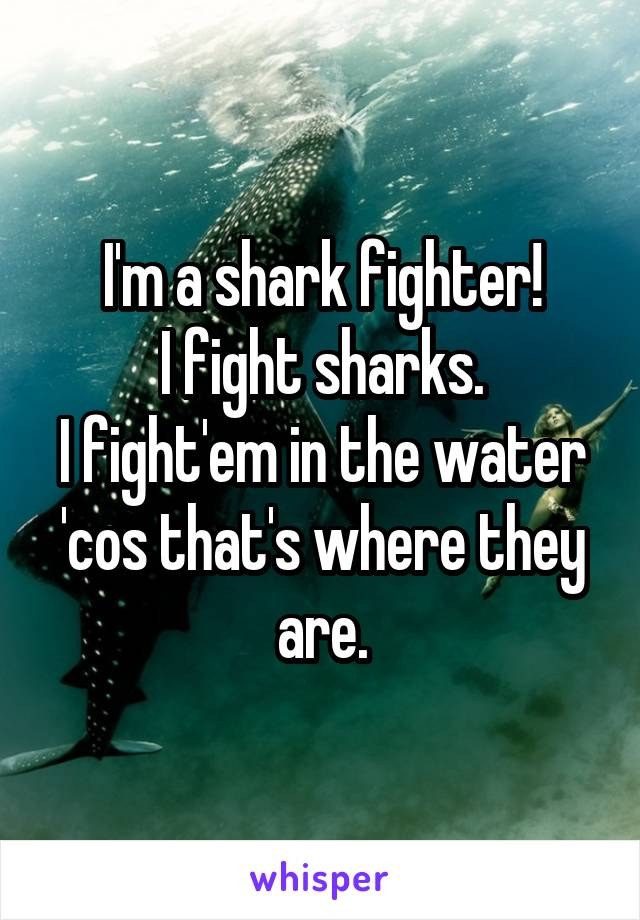 I'm a shark fighter! I fight sharks. I fight'em in the water 'cos that's where they are.