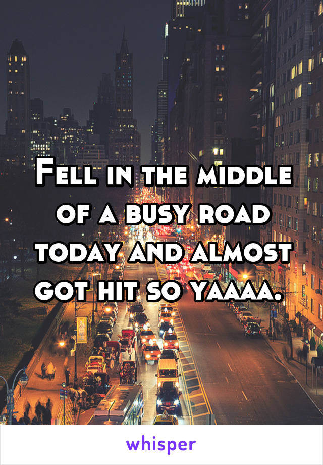 Fell in the middle of a busy road today and almost got hit so yaaaa.