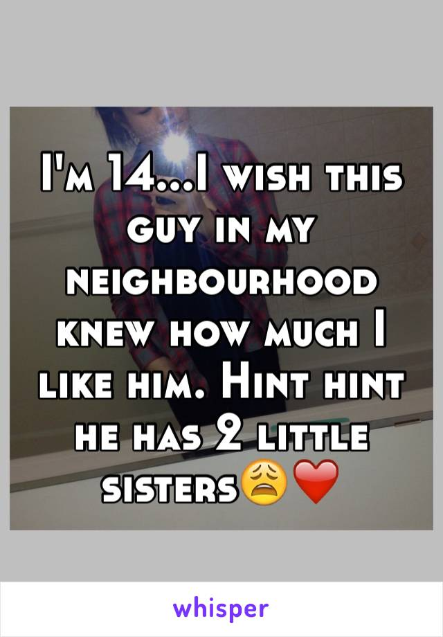 I'm 14...I wish this guy in my neighbourhood knew how much I like him. Hint hint he has 2 little sisters😩❤️