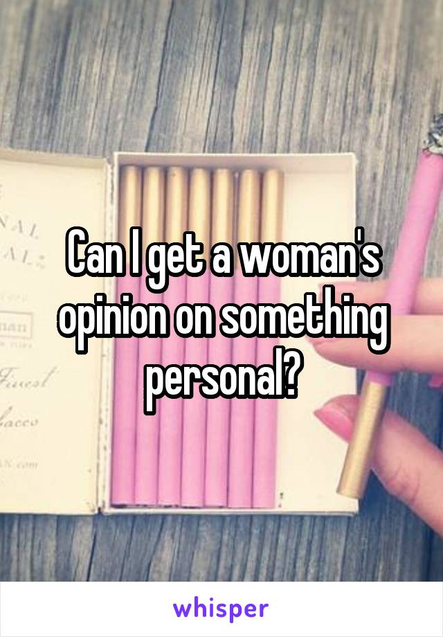Can I get a woman's opinion on something personal?