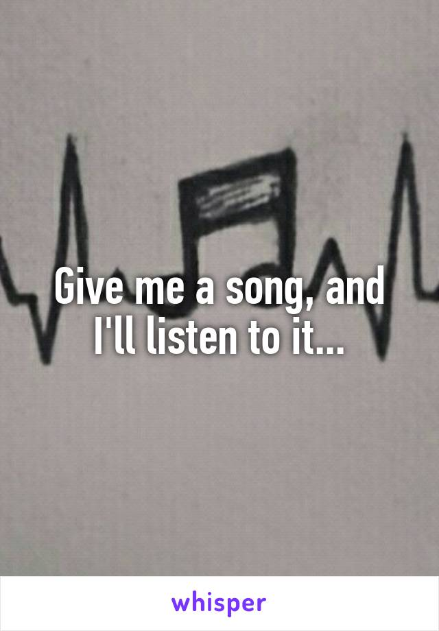 Give me a song, and I'll listen to it...