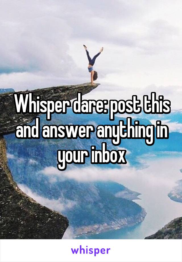 Whisper dare: post this and answer anything in your inbox