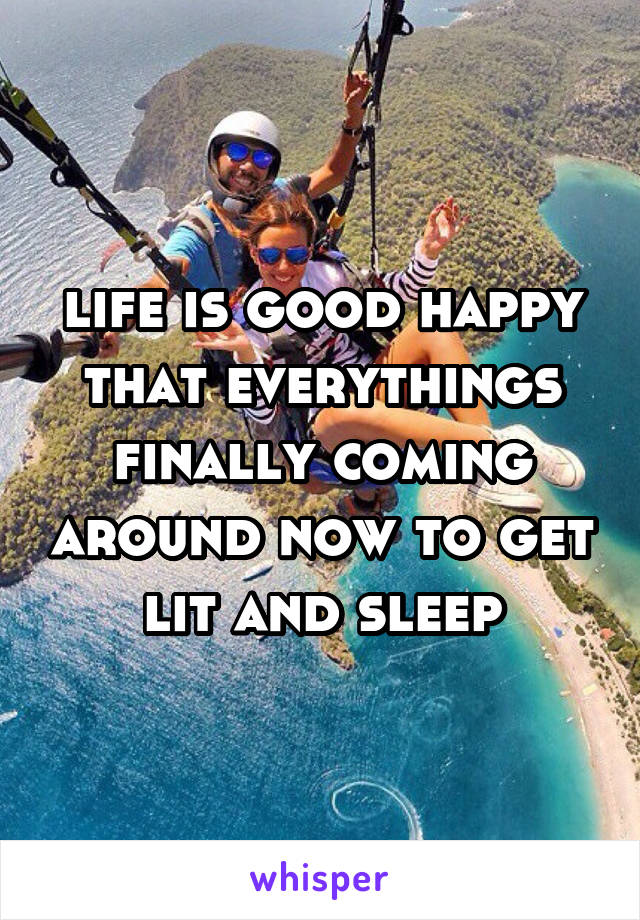 life is good happy that everythings finally coming around now to get lit and sleep