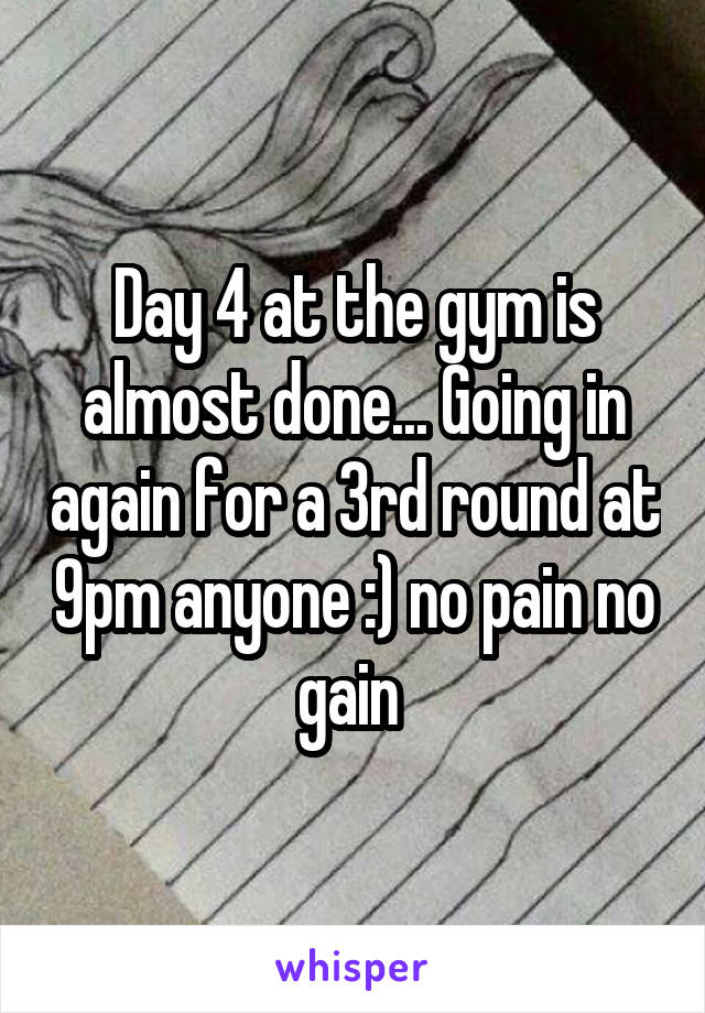 Day 4 at the gym is almost done... Going in again for a 3rd round at 9pm anyone :) no pain no gain