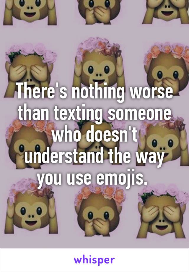 There's nothing worse than texting someone who doesn't understand the way you use emojis.