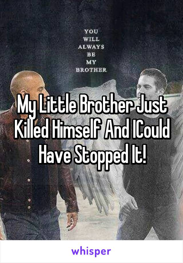 My Little Brother Just Killed Himself And ICould Have Stopped It!