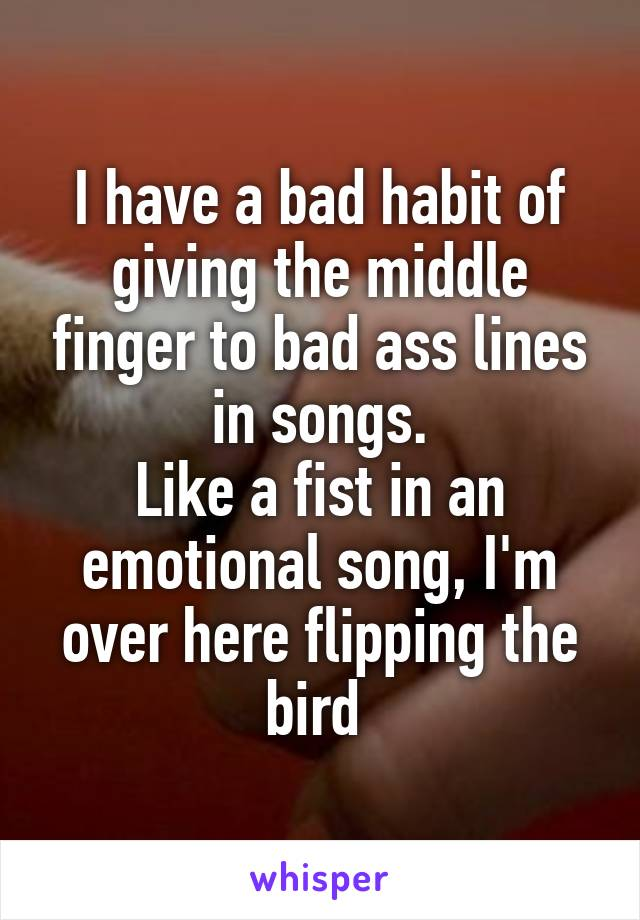I have a bad habit of giving the middle finger to bad ass lines in songs. Like a fist in an emotional song, I'm over here flipping the bird