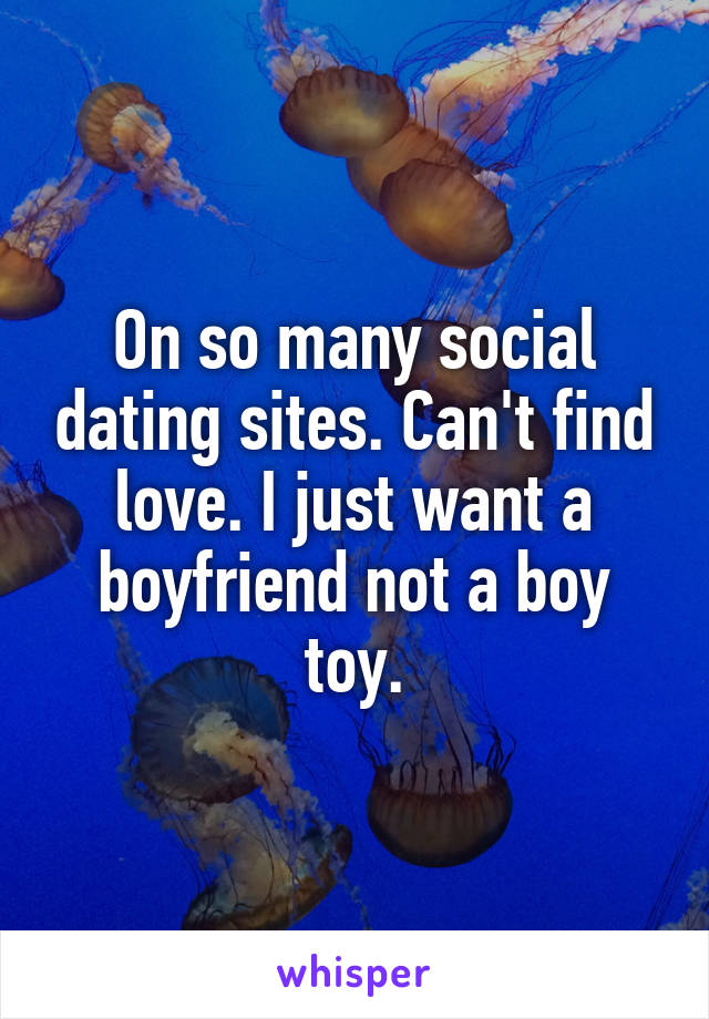 On so many social dating sites. Can't find love. I just want a boyfriend not a boy toy.