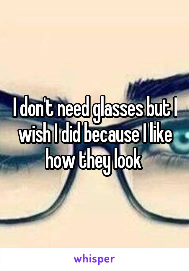 I don't need glasses but I wish I did because I like how they look
