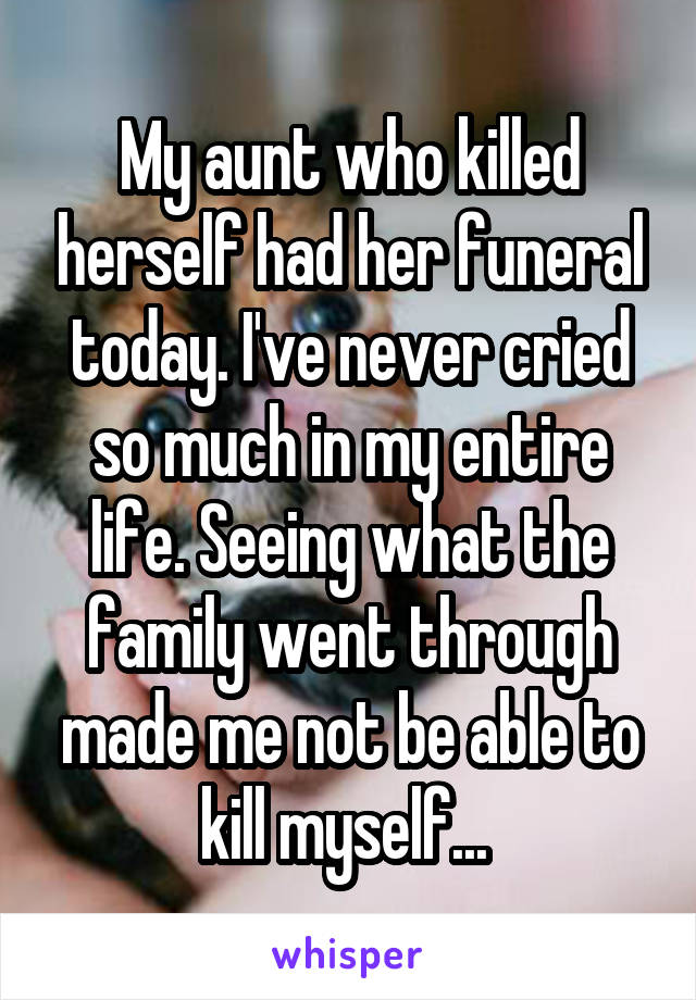 My aunt who killed herself had her funeral today. I've never cried so much in my entire life. Seeing what the family went through made me not be able to kill myself...