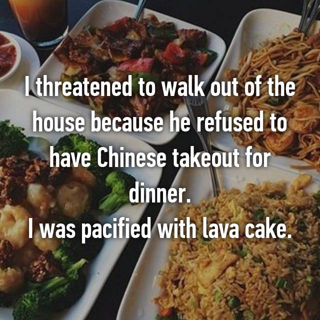 I threatened to walk out of the house because he refused to have Chinese takeout for dinner. I was pacified with lava cake.