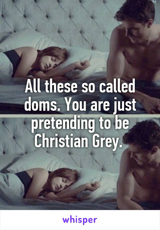 All these so called doms. You are just pretending to be Christian Grey.