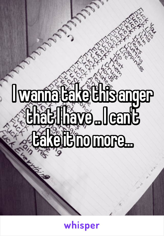 I wanna take this anger that I have .. I can't take it no more...