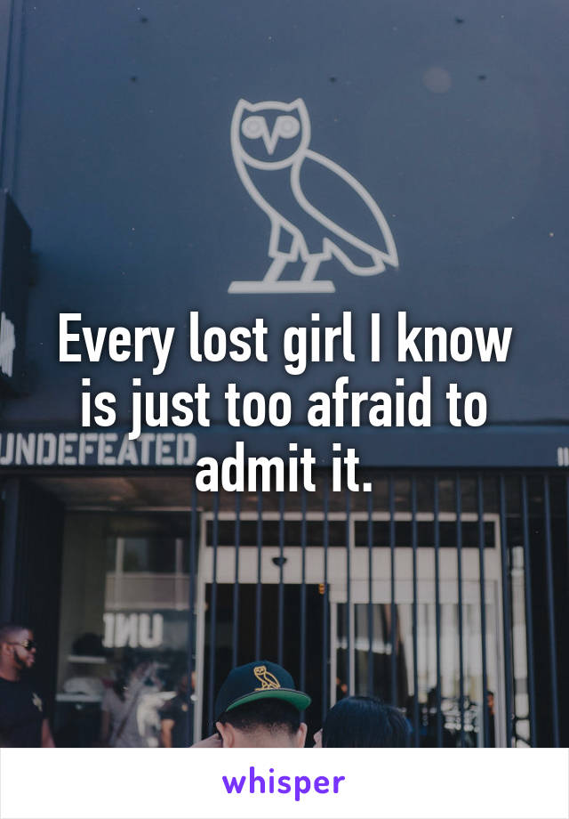 Every lost girl I know is just too afraid to admit it.