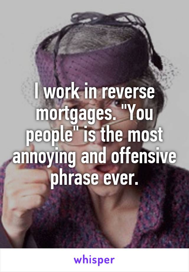 """I work in reverse mortgages. """"You people"""" is the most annoying and offensive phrase ever."""