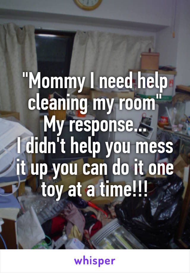 """Mommy I need help cleaning my room"" My response... I didn't help you mess it up you can do it one toy at a time!!!"