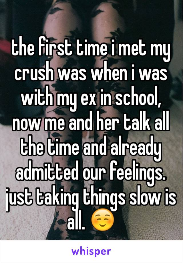 the first time i met my crush was when i was with my ex in school, now me and her talk all the time and already admitted our feelings. just taking things slow is all. ☺️