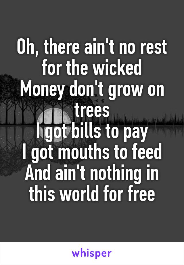 Oh, there ain't no rest for the wicked Money don't grow on trees I got bills to pay I got mouths to feed And ain't nothing in this world for free