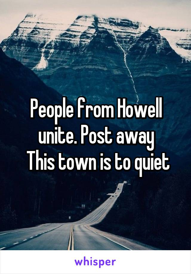 People from Howell unite. Post away  This town is to quiet