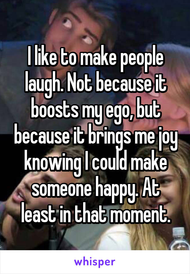 I like to make people laugh. Not because it boosts my ego, but because it brings me joy knowing I could make someone happy. At least in that moment.