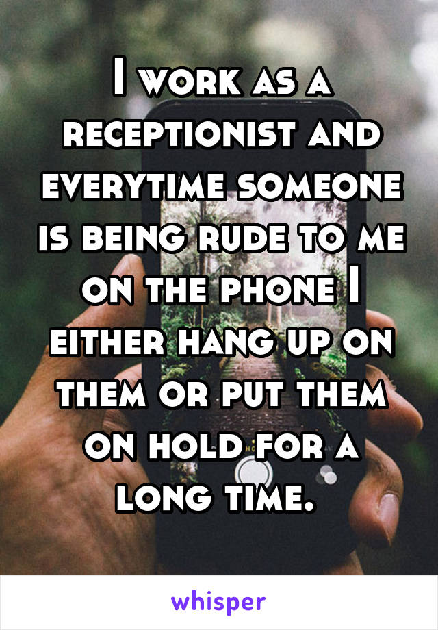 I work as a receptionist and everytime someone is being rude to me on the phone I either hang up on them or put them on hold for a long time.