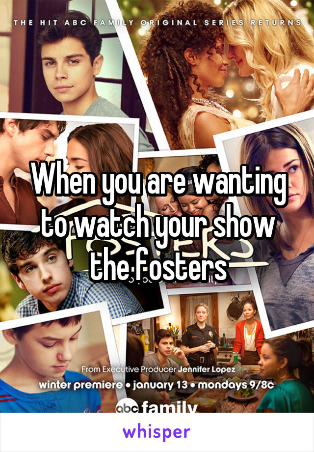 When you are wanting to watch your show the fosters