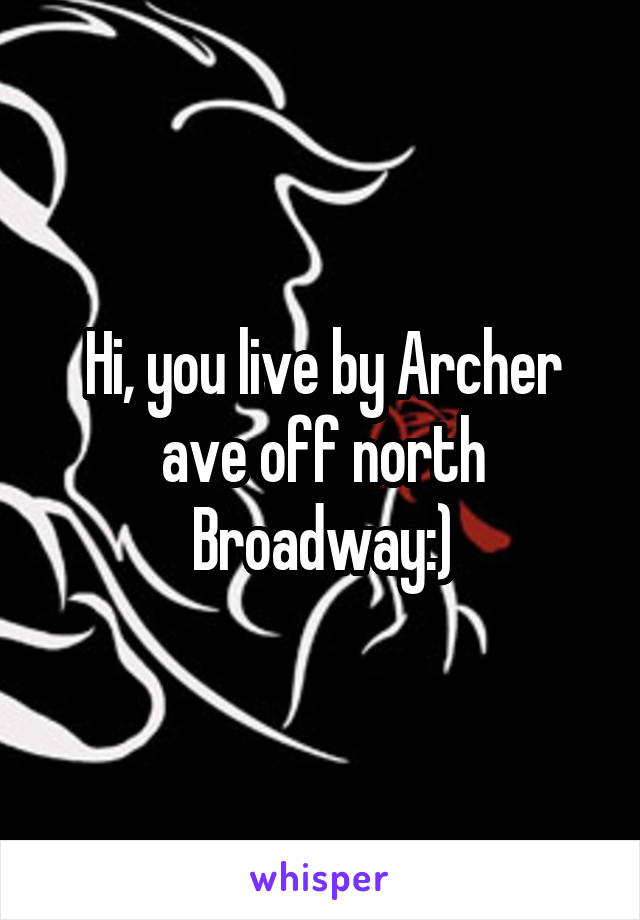 Hi, you live by Archer ave off north Broadway:)