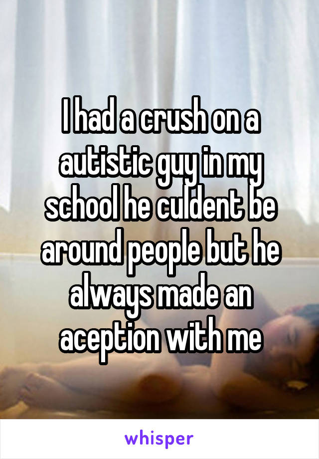 I had a crush on a autistic guy in my school he culdent be around people but he always made an aception with me