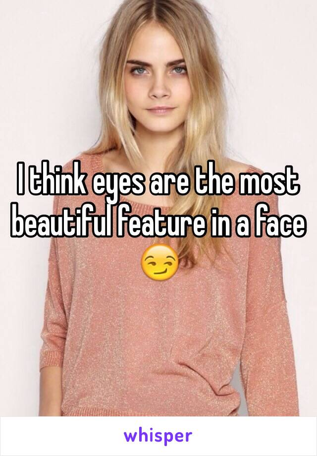 I think eyes are the most beautiful feature in a face 😏
