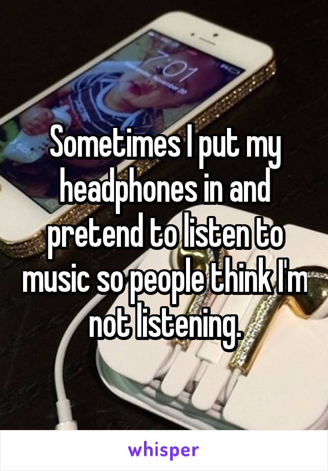 Sometimes I put my headphones in and pretend to listen to music so people think I'm not listening.