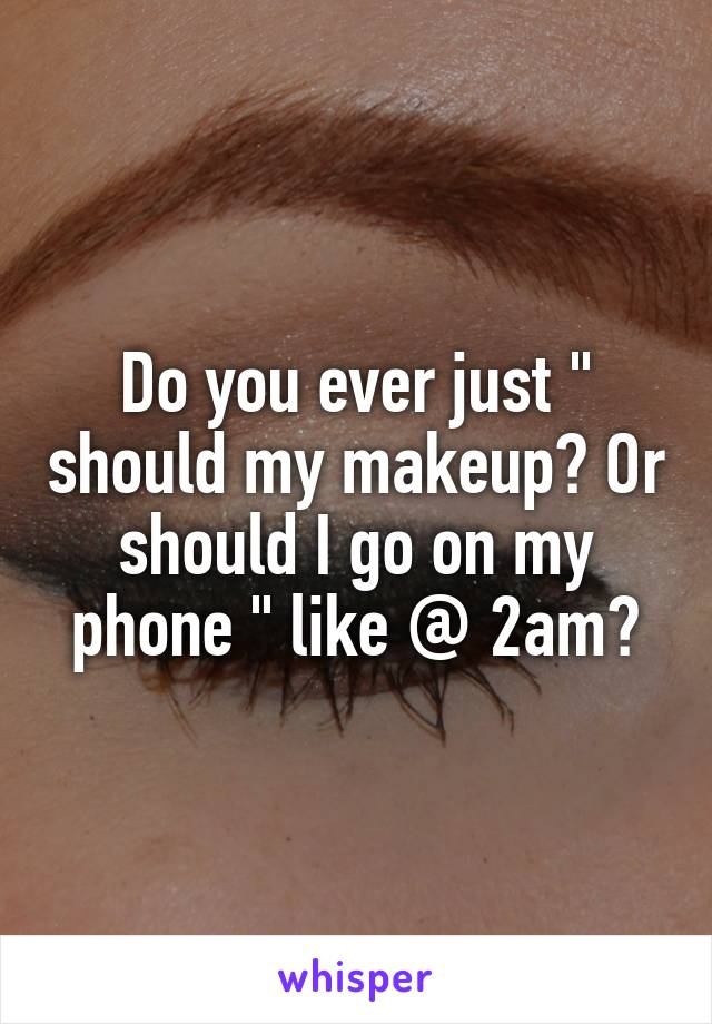 "Do you ever just "" should my makeup? Or should I go on my phone "" like @ 2am?"