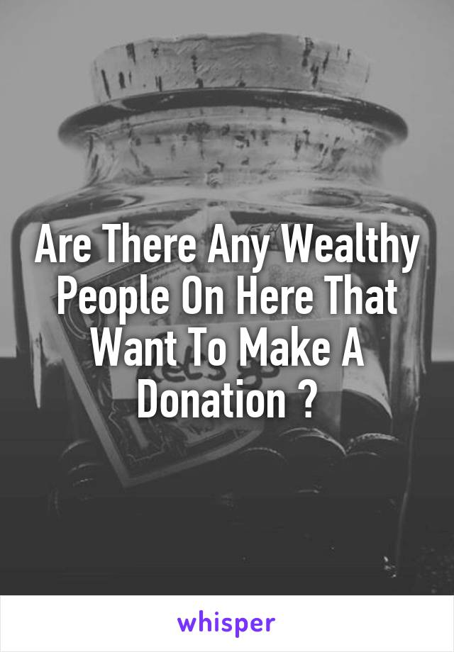 Are There Any Wealthy People On Here That Want To Make A Donation ?