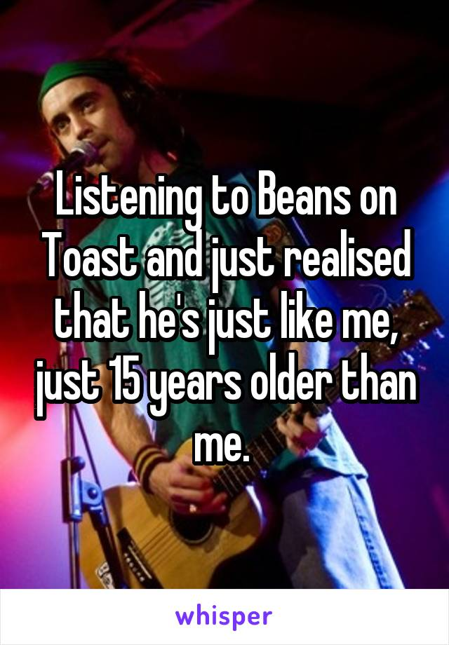 Listening to Beans on Toast and just realised that he's just like me, just 15 years older than me.