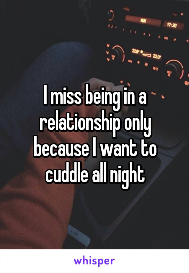 I miss being in a relationship only because I want to cuddle all night
