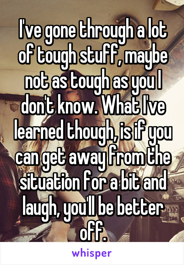 I've gone through a lot of tough stuff, maybe not as tough as you I don't know. What I've learned though, is if you can get away from the situation for a bit and laugh, you'll be better off.
