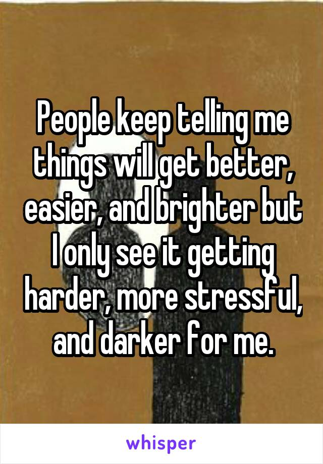 People keep telling me things will get better, easier, and brighter but I only see it getting harder, more stressful, and darker for me.