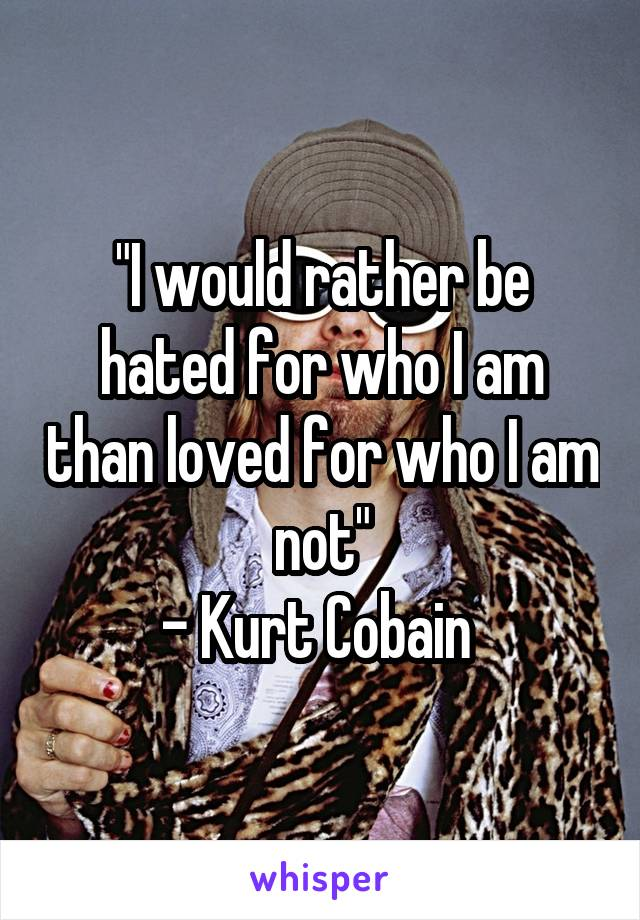 """""""I would rather be hated for who I am than loved for who I am not"""" - Kurt Cobain"""