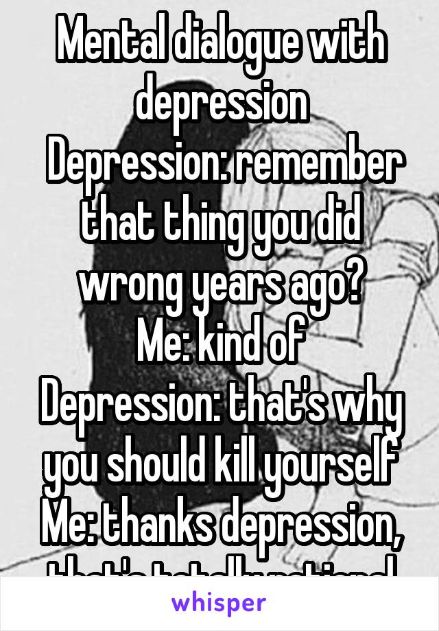 Mental dialogue with depression  Depression: remember that thing you did wrong years ago? Me: kind of Depression: that's why you should kill yourself Me: thanks depression, that's totally rational
