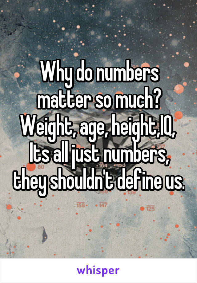 Why do numbers matter so much? Weight, age, height,IQ,  Its all just numbers, they shouldn't define us.