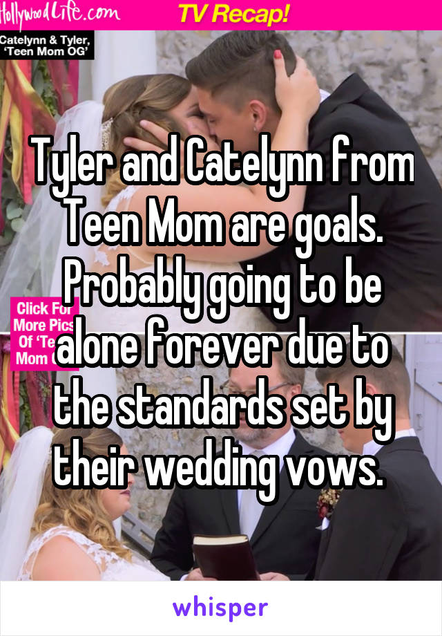 Tyler and Catelynn from Teen Mom are goals. Probably going to be alone forever due to the standards set by their wedding vows.