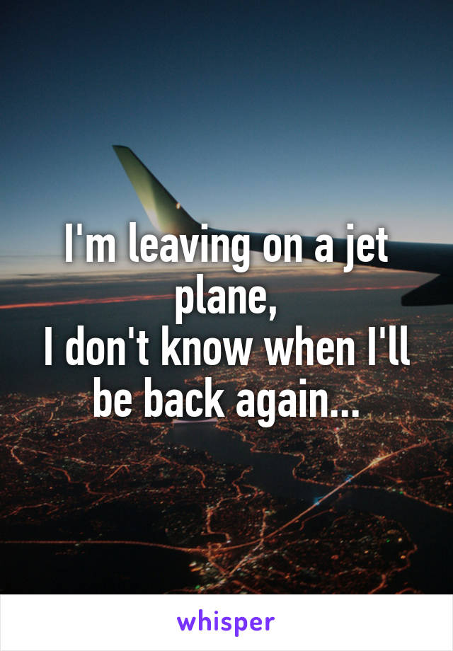I'm leaving on a jet plane, I don't know when I'll be back again...