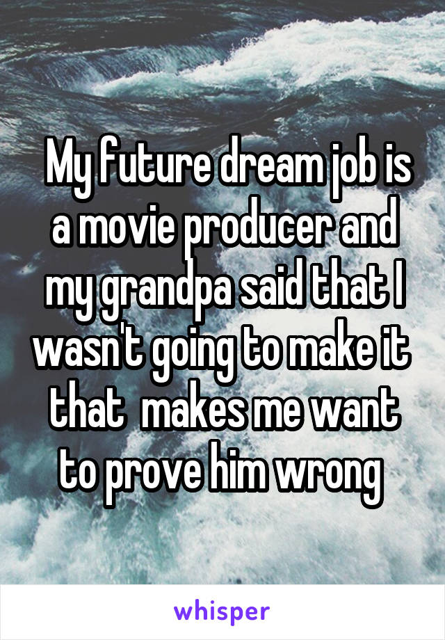 My future dream job is a movie producer and my grandpa said that I wasn't going to make it  that  makes me want to prove him wrong