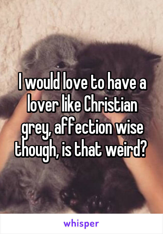 I would love to have a lover like Christian grey, affection wise though, is that weird?