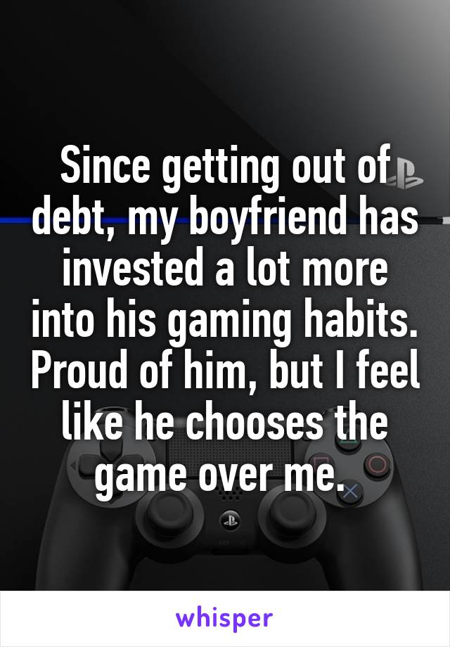 Since getting out of debt, my boyfriend has invested a lot more into his gaming habits. Proud of him, but I feel like he chooses the game over me.